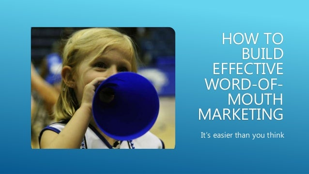 HOW TO BUILD EFFECTIVE WORD-OF- MOUTH MARKETING It's easier than you think