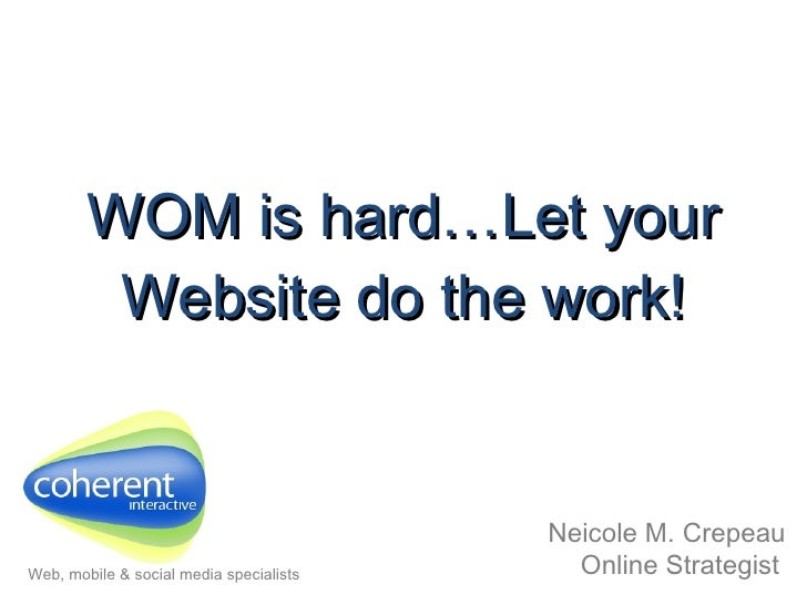 WOM is hard…Let your Website do the work! Neicole M. Crepeau Online Strategist   Web, mobile & social media specialists