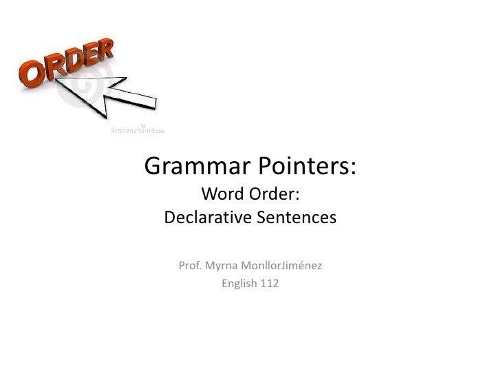 Grammar Pointers:Word Order: Declarative Sentences<br />Prof. Myrna MonllorJiménez<br />English 112<br />