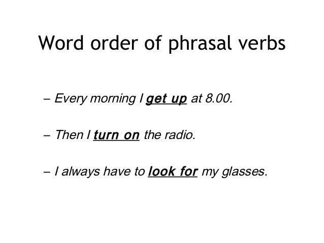 Word order of phrasal verbs – Every morning I get up at 8.00. – Then I turn on the radio. – I always have to look for my g...