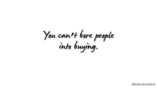 You can't bore people into buying. ~_ @feldmancreative