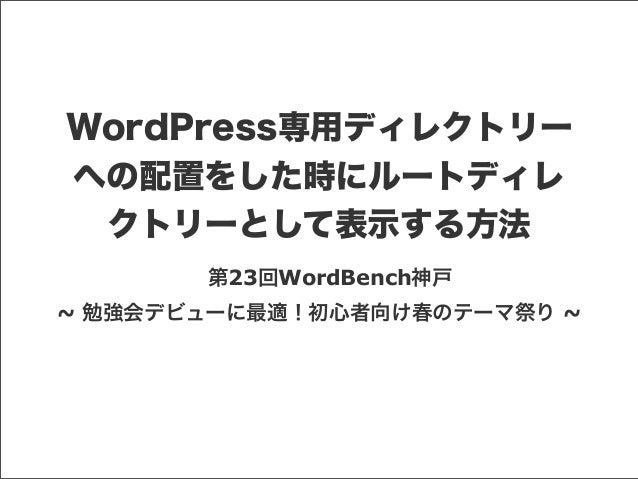WordPress専用ディレクトリーへの配置をした時にルートディレクトリーとして表示する方法第23回WordBench神戸~ 勉強会デビューに最適!初心者向け春のテーマ祭り ~