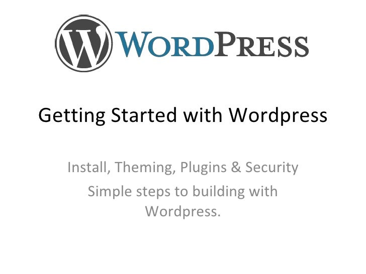Getting Started with Wordpress Install, Theming, Plugins & Security Simple steps to building with Wordpress. Presented by ...