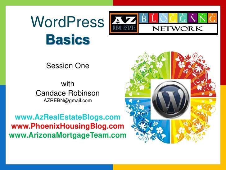 WordPressBasicsSession OnewithCandace RobinsonAZREBN@gmail.comwww.AzRealEstateBlogs.comwww.PhoenixHousingBlog.comwww.Arizo...