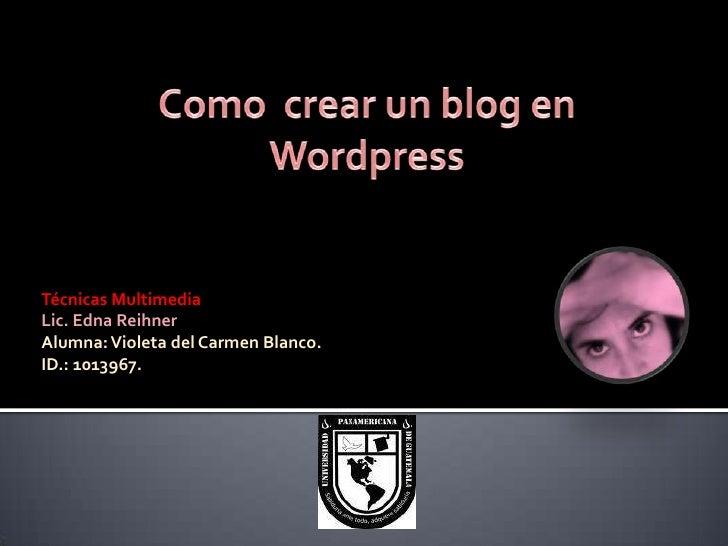 Como  crear un blog en Wordpress<br />Técnicas Multimedia<br />Lic. Edna Reihner<br />Alumna: Violeta del Carmen Blanco.<b...