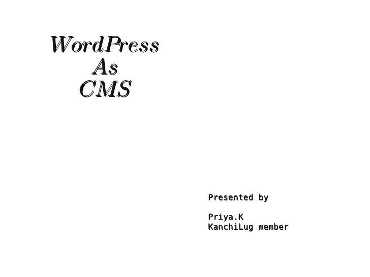 WordPress        As       CMS                        Presented by                      Priya.K                     KanchiL...