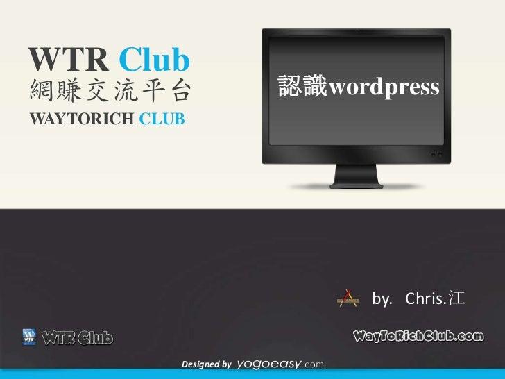 WTR Club網賺交流平台                     認識wordpressWAYTORICH CLUB                                 by. Chris.江             Desig...