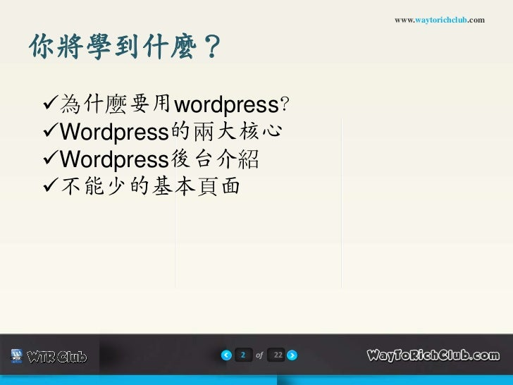 www.waytorichclub.com你將學到什麼?為什麼要用wordpress?Wordpress的兩大核心Wordpress後台介紹不能少的基本頁面            2   of   22