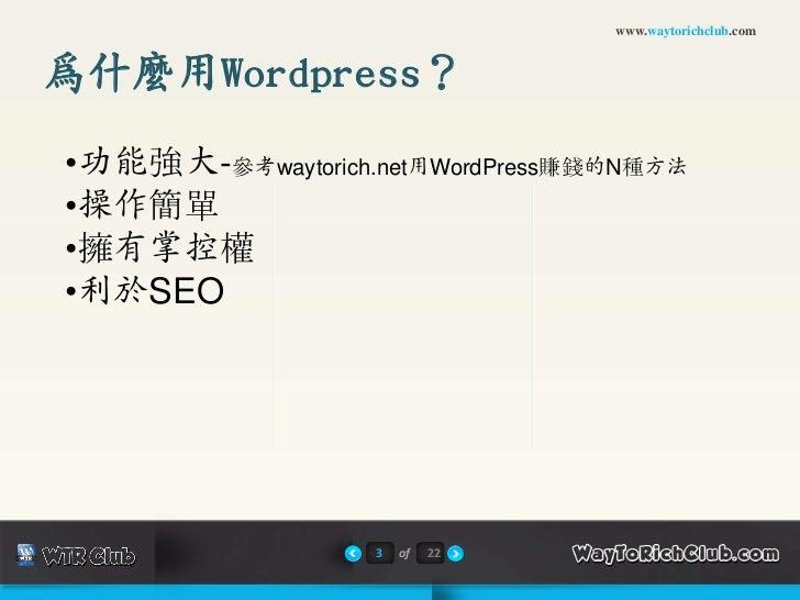www.waytorichclub.com為什麼用Wordpress?•功能強大-參考waytorich.net用WordPress賺錢的N種方法•操作簡單•擁有掌控權•利於SEO                  3   of   22
