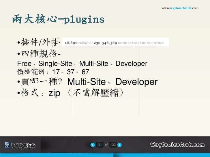 www.waytorichclub.com兩大核心-plugins•插件/外掛•四種規格-Free、Single-Site、Multi-Site、Developer價格範例:17、37、67•買哪一種?Multi-Site、Developer•...