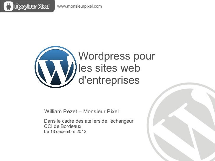 Wordpress pour  les sites web  d'entreprises Dans le cadre des ateliers de l'échangeur  CCI de Bordeaux Le 13 décembre 201...