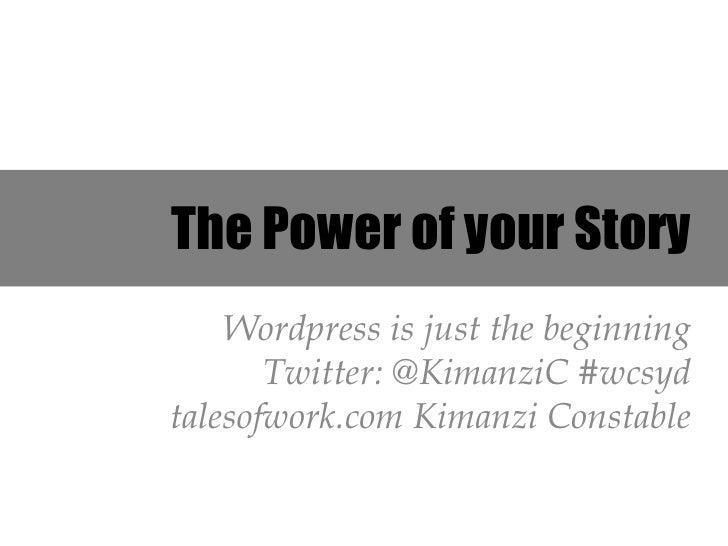 The Power of your Story    Wordpress is just the beginning       Twitter: @KimanziC #wcsydtalesofwork.com Kimanzi Constable