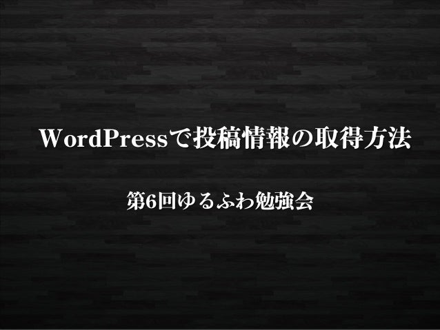 WordPressで投稿情報の取得方法    第6回ゆるふわ勉強会