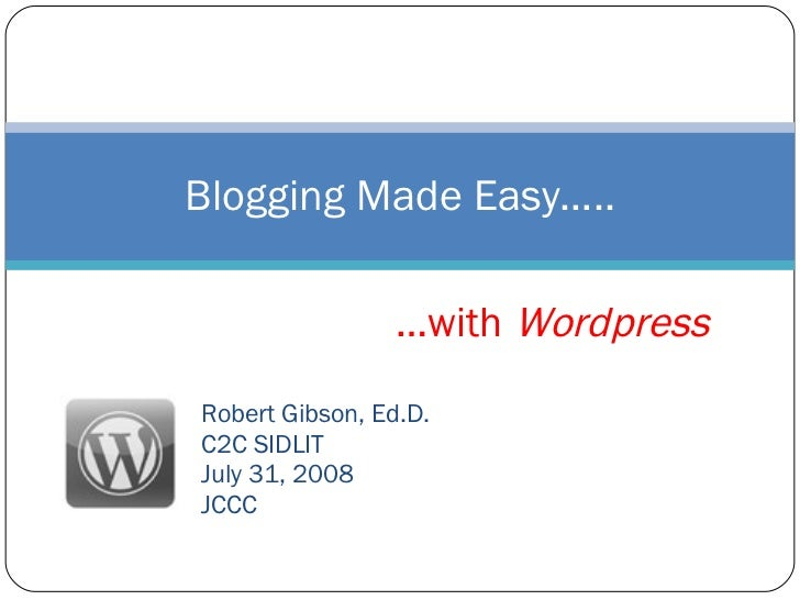 Robert Gibson, Ed.D. C2C SIDLIT July 31, 2008 JCCC Blogging Made Easy….. … with  Wordpress