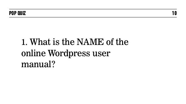 POP QUIZ                          10     1. What is the NAME of the     online Wordpress user     manual?
