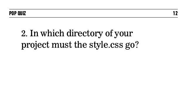 POP QUIZ                              12     2. In which directory of your     project must the style.css go?