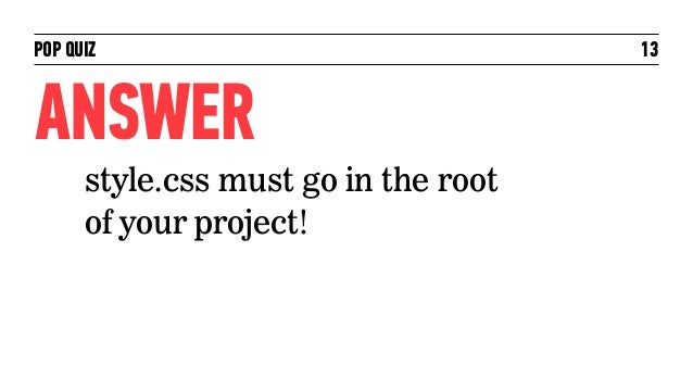 POP QUIZ                              13ANSWER      style.css must go in the root      of your project!