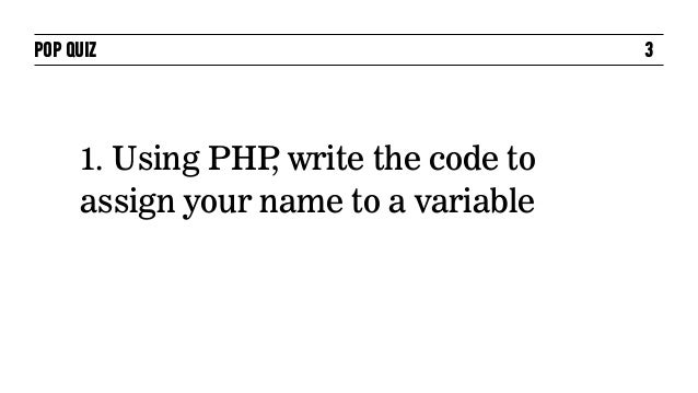 POP QUIZ                              3     1. Using PHP write the code to                  ,     assign your name to a va...