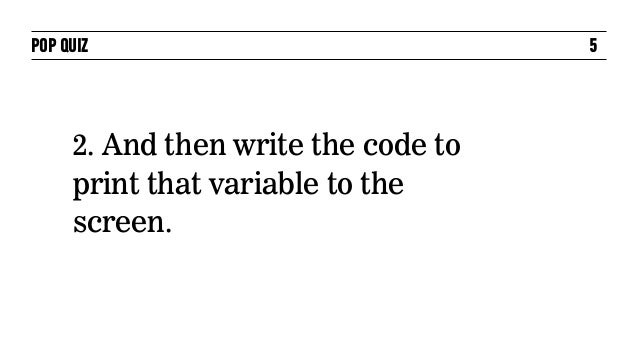 POP QUIZ                             5     2. And then write the code to     print that variable to the     screen.