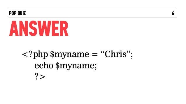 "POP QUIZ                        6ANSWER     <?php $myname = ""Chris"";       echo $myname;       ?>"