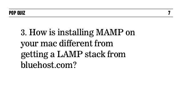 POP QUIZ                            7     3. How is installing MAMP on     your mac different from     getting a LAMP stac...
