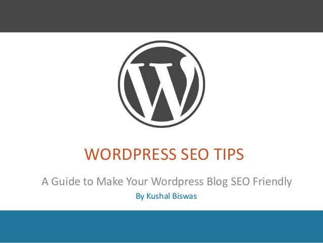 WORDPRESS SEO TIPS A Guide to Make Your Wordpress Blog SEO Friendly By Kushal Biswas