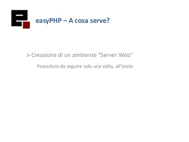 "easyPHP – A cosa serve?Creazione di un ambiente ""Server Web""Procedura da seguire solo una volta, all'inizio"