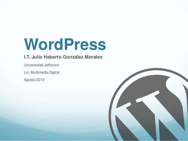 WordPress I.T. Julio Heberto González Morales Universidad Jefferson Lic. Multimedia Digital Agosto 2013
