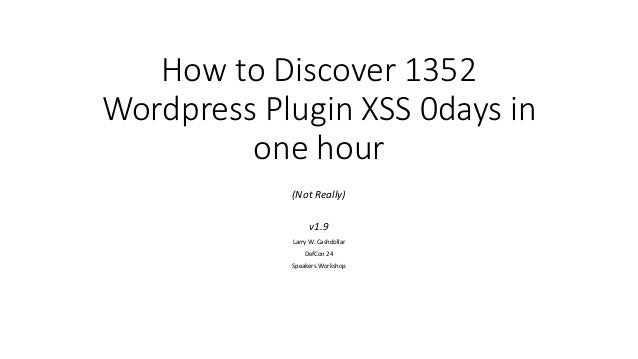 How to Discover 1352 Wordpress Plugin XSS 0days in one hour (Not Really) v1.9 Larry W. Cashdollar DefCon 24 Speakers Works...