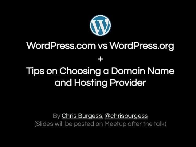 WordPress.com vs WordPress.org + Tips on Choosing a Domain Name and Hosting Provider  By Chris Burgess, @chrisburgess (Sli...