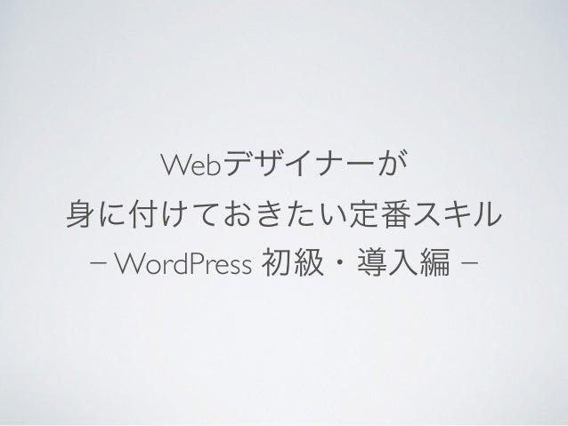 Webデザイナーが  身に付けておきたい定番スキル  − WordPress 初級・導入編 −
