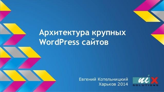 Архитектура крупных WordPress сайтов Евгений Котельницкий Харьков 2014