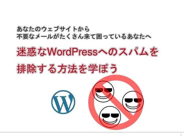 あなたのウェブサイトから 不要なメールがたくさん来て困っているあなたへ 迷惑なWordPressへのスパムを 排除する方法を学ぼう 1