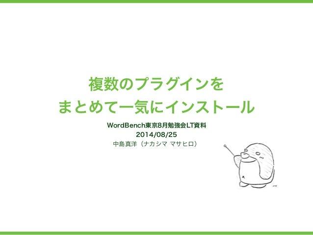 複数のプラグインを  まとめて一気にインストール  WordBench東京8月勉強会LT資料  2014/08/25  中島真洋(ナカシマ マサヒロ)