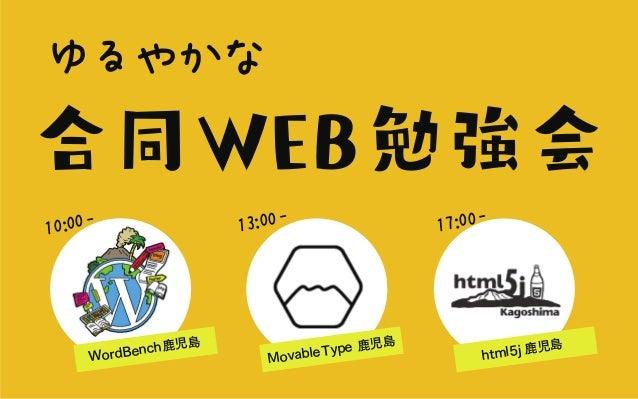 ゆるやかな 合同WEB勉強会 WordBench鹿児島 10:00- MovableType 鹿児島 13:00- html5j 鹿児島 17:00-