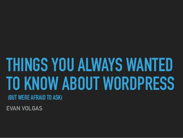 THINGS YOU ALWAYS WANTED TO KNOW ABOUT WORDPRESS (BUT WERE AFRAID TO ASK) EVAN VOLGAS