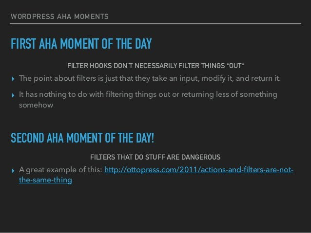 WORDPRESS AHA MOMENTS FIRST AHA MOMENT OF THE DAY FILTER HOOKS DON'T NECESSARILY FILTER THINGS *OUT* ▸ The point about filt...