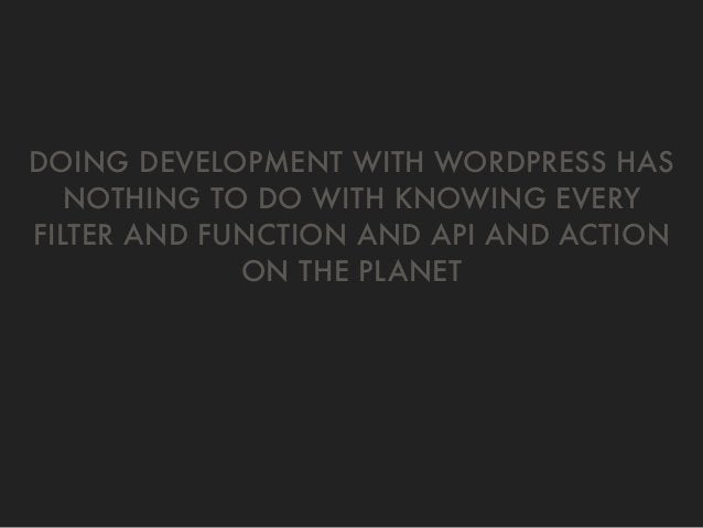DOING DEVELOPMENT WITH WORDPRESS HAS NOTHING TO DO WITH KNOWING EVERY FILTER AND FUNCTION AND API AND ACTION ON THE PLANET