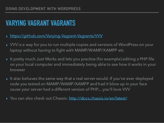 DOING DEVELOPMENT WITH WORDPRESS VARYING VAGRANT VAGRANTS ▸ https://github.com/Varying-Vagrant-Vagrants/VVV ▸ VVV is a way...
