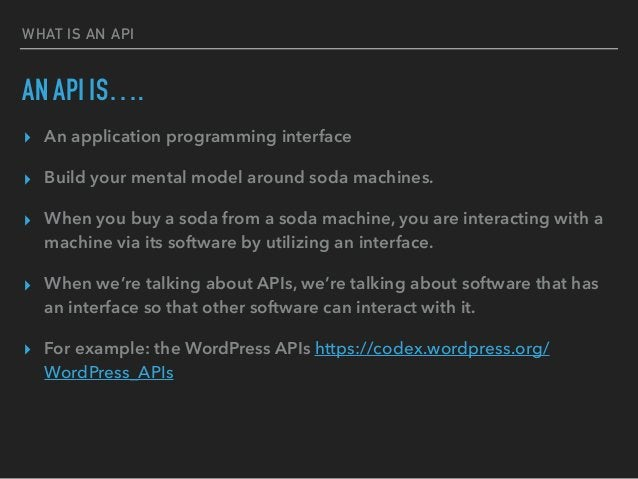 WHAT IS AN API AN API IS…. ▸ An application programming interface ▸ Build your mental model around soda machines. ▸ When y...