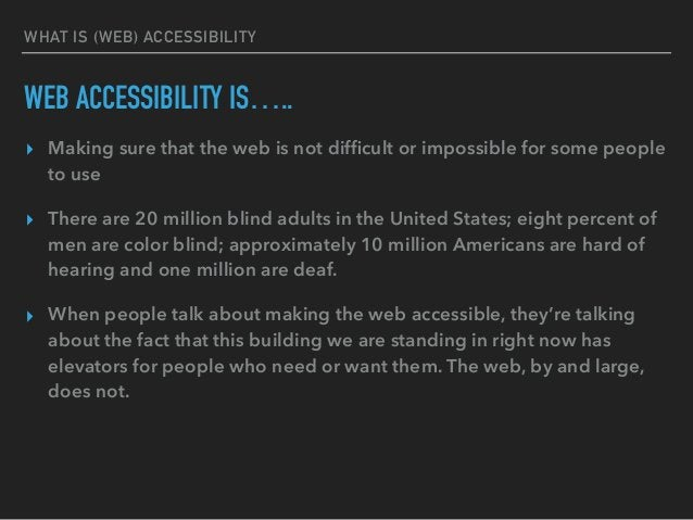 WHAT IS (WEB) ACCESSIBILITY WEB ACCESSIBILITY IS….. ▸ Making sure that the web is not difficult or impossible for some peop...