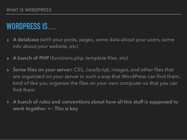 WHAT IS WORDPRESS WORDPRESS IS… ▸ A database (with your posts, pages, some data about your users, some info about your web...