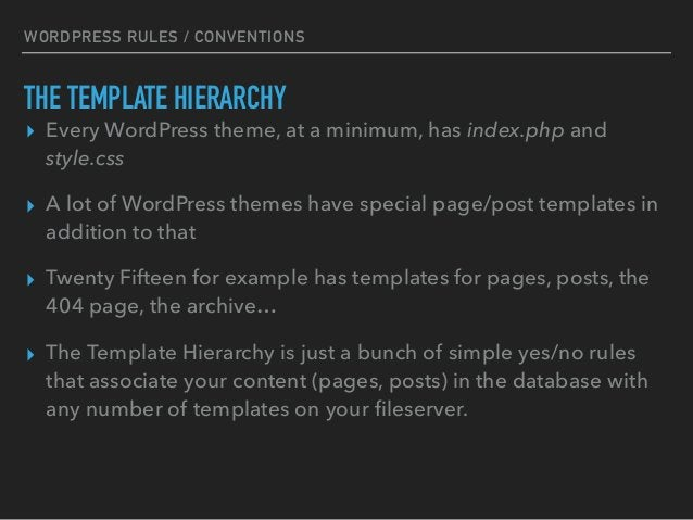 WORDPRESS RULES / CONVENTIONS THE TEMPLATE HIERARCHY ▸ Every WordPress theme, at a minimum, has index.php and style.css ▸ ...