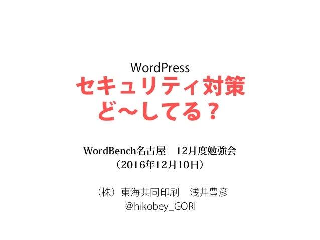 WordPress セキュリティ対策 ど~してる? WordBench名古屋 12月度勉強会 (2016年12月10日) (株)東海共同印刷 浅井豊彦 @hikobey_GORI