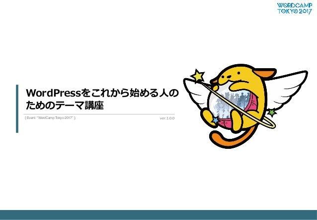 "WordPressをこれから始める⼈人の ためのテーマ講座 ver.1.0.0  { Event: ""WordCamp Tokyo 2017"" };"