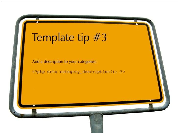 Template tip #3 Add a description to your categories:  <?php echo category_description(); ?>
