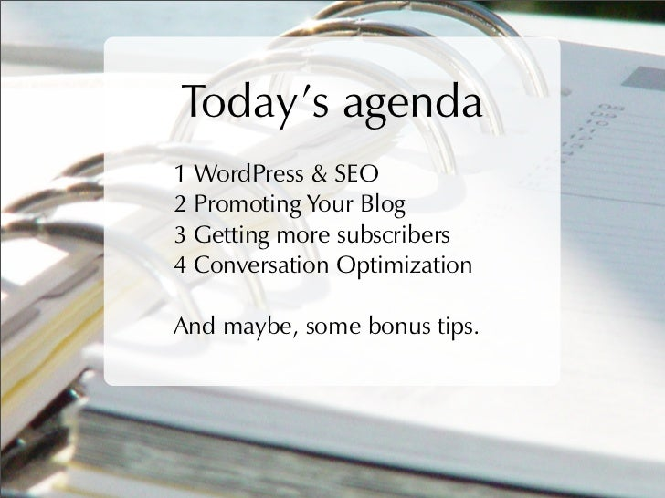 Today's agenda 1 WordPress & SEO 2 Promoting Your Blog 3 Getting more subscribers 4 Conversation Optimization  And maybe, ...