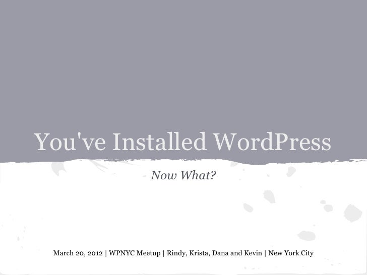 Youve Installed WordPress                             Now What? March 20, 2012 | WPNYC Meetup | Rindy, Krista, Dana and Ke...