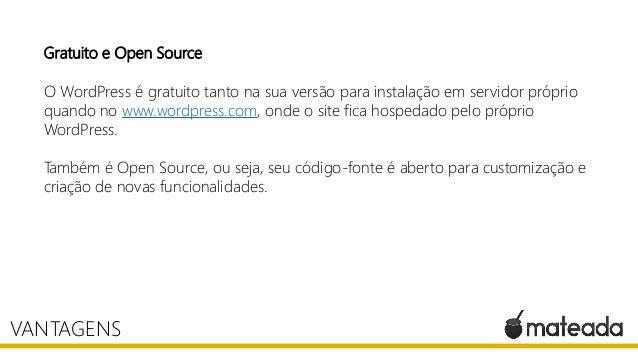 Gratuito e Open Source O WordPress é gratuito tanto na sua versão para instalação em servidor próprio quando no www.wordpr...