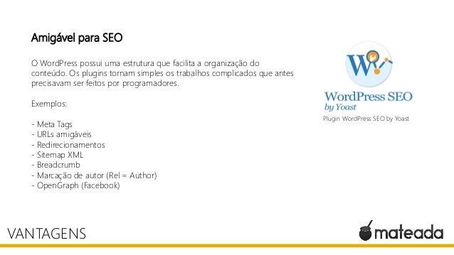 Amigável para SEO O WordPress possui uma estrutura que facilita a organização do conteúdo. Os plugins tornam simples os tr...